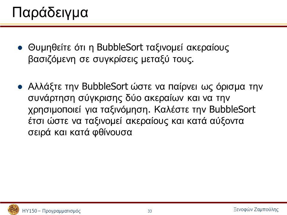 ΗΥ 150 – Προγραμματισμός Ξενοφών Ζαμπούλης 33 Παράδειγμα Θυμηθείτε ότι η BubbleSort ταξινομεί ακεραίους βασιζόμενη σε συγκρίσεις μεταξύ τους. Αλλάξτε