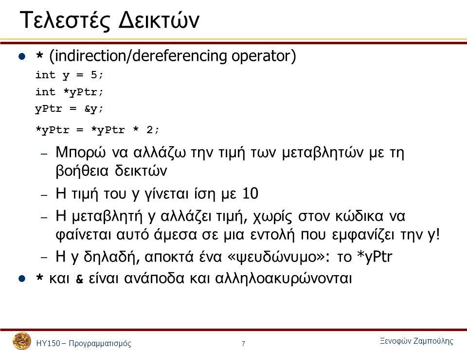 ΗΥ 150 – Προγραμματισμός Ξενοφών Ζαμπούλης 1/* 2 Using the & and * operators */ 3#include 4 5int main() 6{6{ 7 int a; /* a is an integer */ 8 int *aPtr; /* aPtr is a pointer to an integer */ 9 10 a = 7; 11 aPtr = &a; /* aPtr set to address of a */ 12 13 printf( The address of a is %p 14 \nThe value of aPtr is %p , &a, aPtr ); 15 16 printf( \n\nThe value of a is %d 17 \nThe value of *aPtr is %d , a, *aPtr ); 18 19 printf( \n\nShowing that * and & are inverses of 20 each other.\n&*aPtr = %p 21 \n*&aPtr = %p\n , &*aPtr, *&aPtr ); 22 23 return 0; 24} The address of a is 0012FF88 The value of aPtr is 0012FF88 The value of a is 7 The value of *aPtr is 7 Proving that * and & are complements of each other.