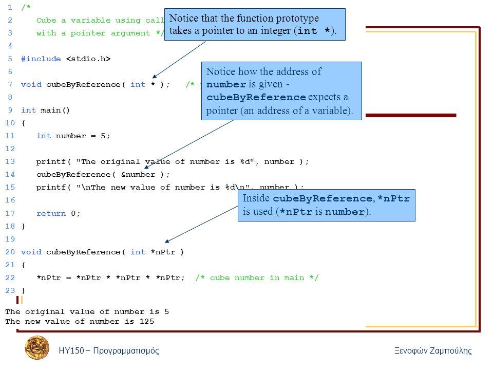 ΗΥ 150 – Προγραμματισμός Ξενοφών Ζαμπούλης 30 Δείκτες σε συναρτήσεις Οι δείκτες σε συναρτήσεις – Τα π ερνάμε σαν ορίσματα σε συναρτήσεις – Α π οθηκεύονται σε π ίνακες – Εκχωρούνται σε άλλους δείκτες – Διαφορά 1 α π ό τους υ π όλοι π ους δείκτες : «π ρόσβαση » στα π εριεχόμενά τους : *functionPtr (*functionPtr)(argument1, argument2) Σε αυτήν την π ερί π τωση καλείται η συνάρτηση της ο π οίας η διεύθυνση είναι α π οθηκευμένη στον δείκτη – Διαφορά 2 α π ό τους υ π όλοι π ους δείκτες : ανάθεση διεύθυνσης μιας συνάρτησης και όχι μεταβλητής functionPtr = &afunction;