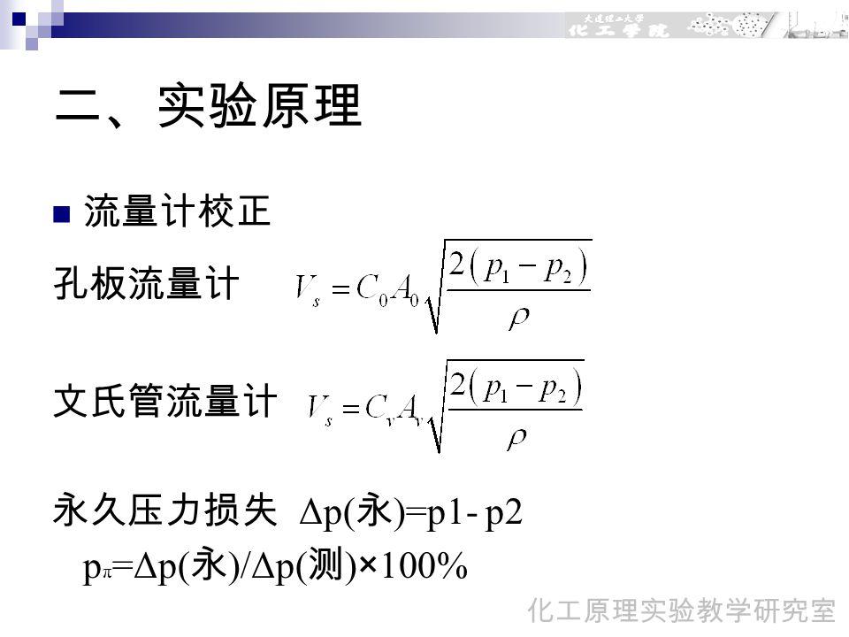 二、实验原理 流量计校正 孔板流量计 文氏管流量计 永久压力损失 Δp( 永 )=p1- p2 p π =Δp( 永 )/Δp( 测 )×100% 化工原理实验教学研究室