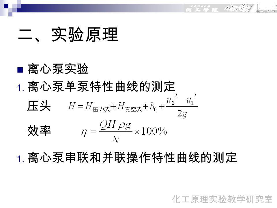 二、实验原理 离心泵实验 1. 离心泵单泵特性曲线的测定 压头 效率 1. 离心泵串联和并联操作特性曲线的测定 化工原理实验教学研究室