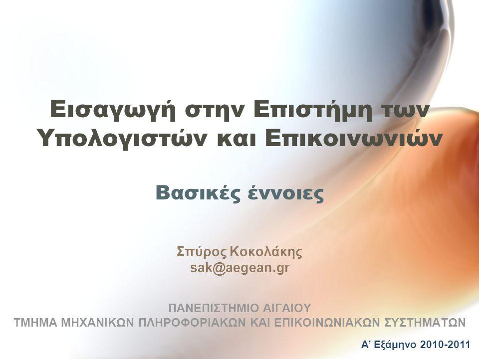 Εισαγωγή στην Επιστήμη των Υπολογιστών και Επικοινωνιών Βασικές έννοιες Σπύρος Κοκολάκης sak@aegean.gr ΠΑΝΕΠΙΣΤΗΜΙΟ ΑΙΓΑΙΟΥ ΤΜΗΜΑ ΜΗΧΑΝΙΚΩΝ ΠΛΗΡΟΦΟΡΙΑΚΩΝ ΚΑΙ ΕΠΙΚΟΙΝΩΝΙΑΚΩΝ ΣΥΣΤΗΜΑΤΩΝ Α' Εξάμηνο 2010-2011