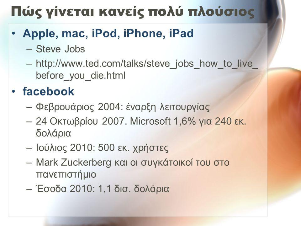 Πώς γίνεται κανείς πολύ πλούσιος Apple, mac, iPod, iPhone, iPad –Steve Jobs –http://www.ted.com/talks/steve_jobs_how_to_live_ before_you_die.html facebook –Φεβρουάριος 2004: έναρξη λειτουργίας –24 Οκτωβρίου 2007.