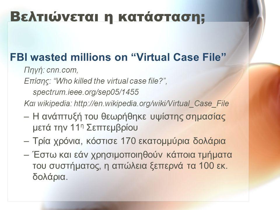 Βελτιώνεται η κατάσταση; FBI wasted millions on Virtual Case File Πηγή: cnn.com, Επίσης: Who killed the virtual case file , spectrum.ieee.org/sep05/1455 Και wikipedia: http://en.wikipedia.org/wiki/Virtual_Case_File –Η ανάπτυξή του θεωρήθηκε υψίστης σημασίας μετά την 11 η Σεπτεμβρίου –Τρία χρόνια, κόστισε 170 εκατομμύρια δολάρια –Έστω και εάν χρησιμοποιηθούν κάποια τμήματα του συστήματος, η απώλεια ξεπερνά τα 100 εκ.