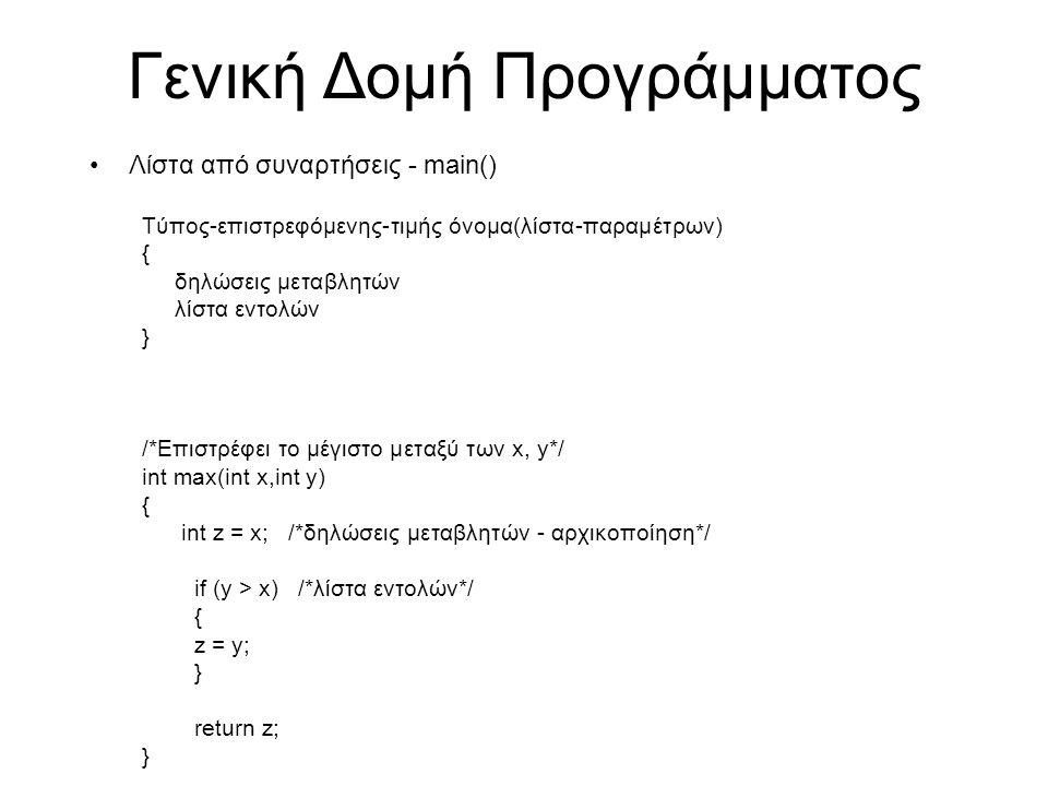 Γενική Δομή Προγράμματος Λίστα από συναρτήσεις - main() Τύπος-επιστρεφόμενης-τιμής όνομα(λίστα-παραμέτρων) { δηλώσεις μεταβλητών λίστα εντολών } /*Επιστρέφει το μέγιστο μεταξύ των x, y*/ int max(int x,int y) { int z = x; /*δηλώσεις μεταβλητών - αρχικοποίηση*/ if (y > x) /*λίστα εντολών*/ { z = y; } return z; }