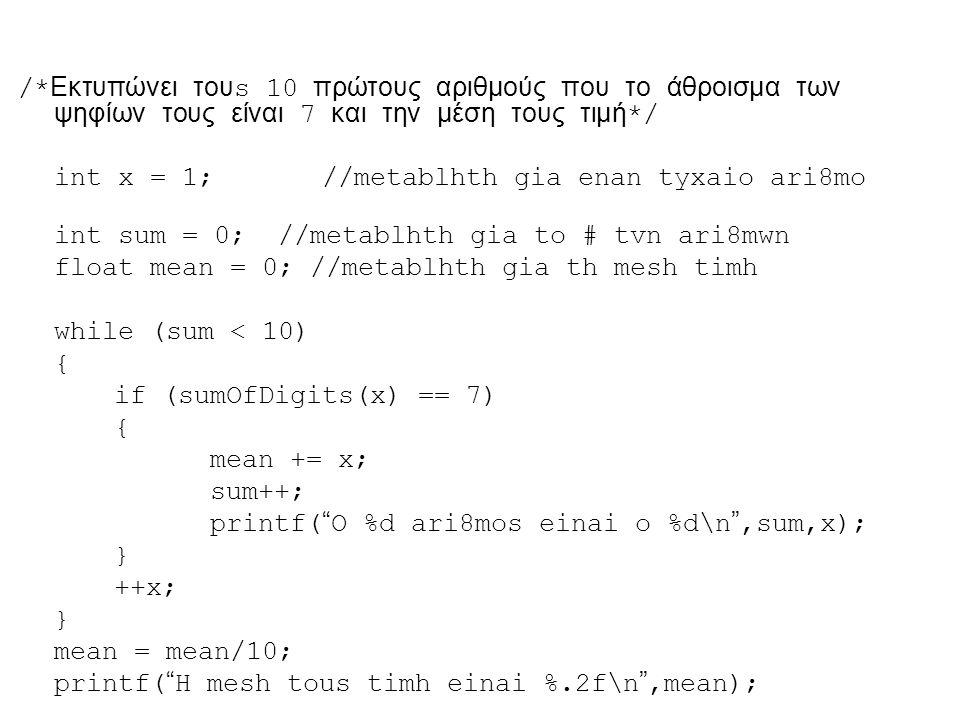 /* Εκτυπώνει του s 10 πρώτους αριθμούς που το άθροισμα των ψηφίων τους είναι 7 και την μέση τους τιμή */ int x = 1; //metablhth gia enan tyxaio ari8mo int sum = 0; //metablhth gia to # tvn ari8mwn float mean = 0; //metablhth gia th mesh timh while (sum < 10) { if (sumOfDigits(x) == 7) { mean += x; sum++; printf( O %d ari8mos einai o %d\n ,sum,x); } ++x; } mean = mean/10; printf( H mesh tous timh einai %.2f\n ,mean);