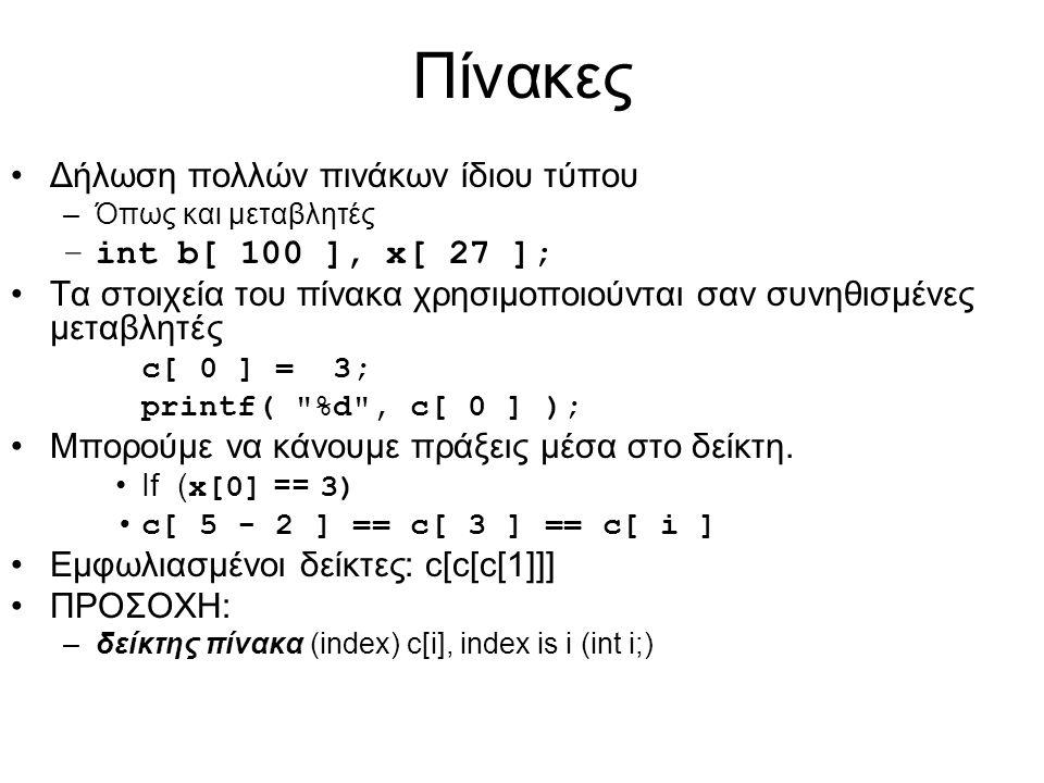 Πίνακες Δήλωση πολλών πινάκων ίδιου τύπου –Όπως και μεταβλητές –int b[ 100 ], x[ 27 ]; Τα στοιχεία του πίνακα χρησιμοποιούνται σαν συνηθισμένες μεταβλητές c[ 0 ] = 3; printf( %d , c[ 0 ] ); Μπορούμε να κάνουμε πράξεις μέσα στο δείκτη.