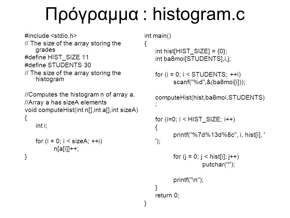 Πρόγραμμα : histogram.c #include // The size of the array storing the grades #define HIST_SIZE 11 #define STUDENTS 30 // The size of the array storing the histogram //Computes the histogram n of array a.