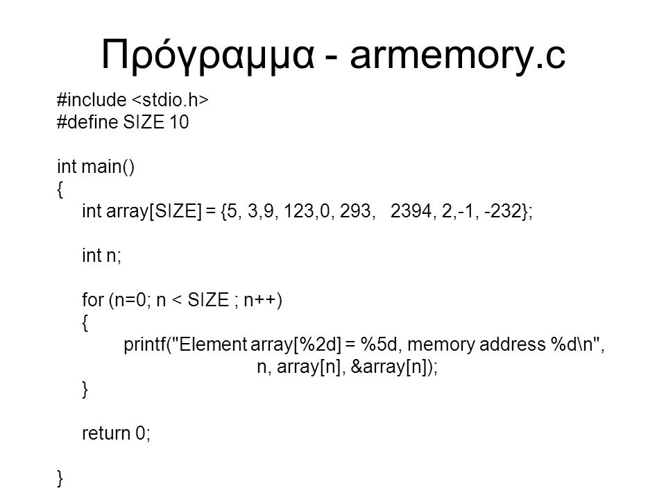 Πρόγραμμα - armemory.c #include #define SIZE 10 int main() { int array[SIZE] = {5, 3,9, 123,0, 293, 2394, 2,-1, -232}; int n; for (n=0; n < SIZE ; n++