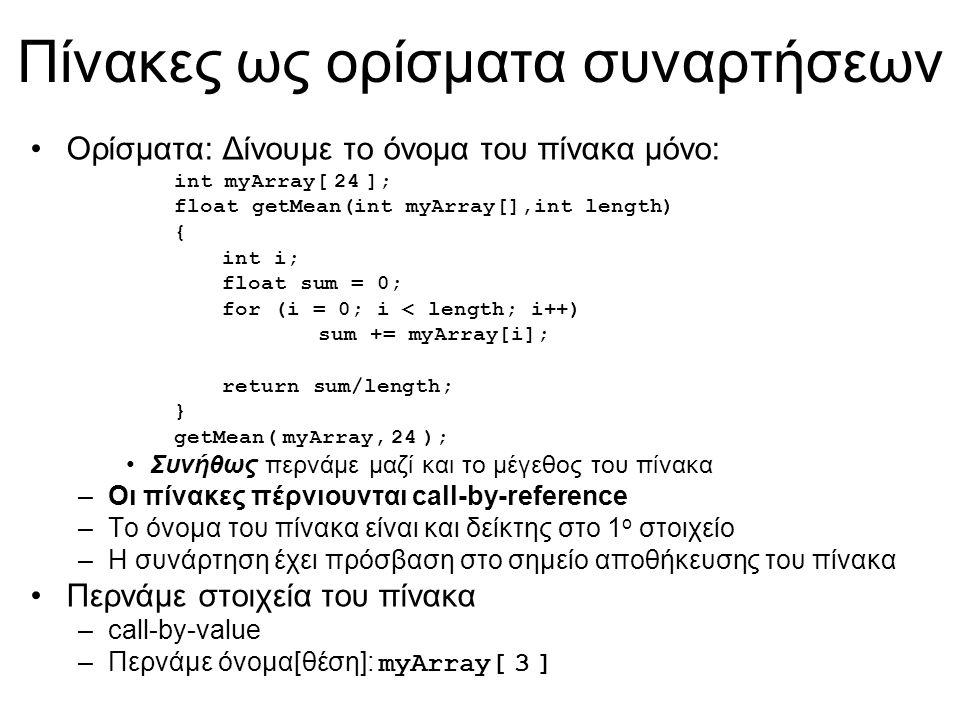 Πίνακες ως ορίσματα συναρτήσεων Ορίσματα: Δίνουμε το όνομα του πίνακα μόνο: int myArray[ 24 ]; float getMean(int myArray[],int length) { int i; float sum = 0; for (i = 0; i < length; i++) sum += myArray[i]; return sum/length; } getMean( myArray, 24 ); Συνήθως περνάμε μαζί και το μέγεθος του πίνακα –Οι πίνακες πέρνιουνται call-by-reference –Το όνομα του πίνακα είναι και δείκτης στο 1 ο στοιχείο –Η συνάρτηση έχει πρόσβαση στο σημείο αποθήκευσης του πίνακα Περνάμε στοιχεία του πίνακα –call-by-value –Περνάμε όνομα[θέση]: myArray[ 3 ]