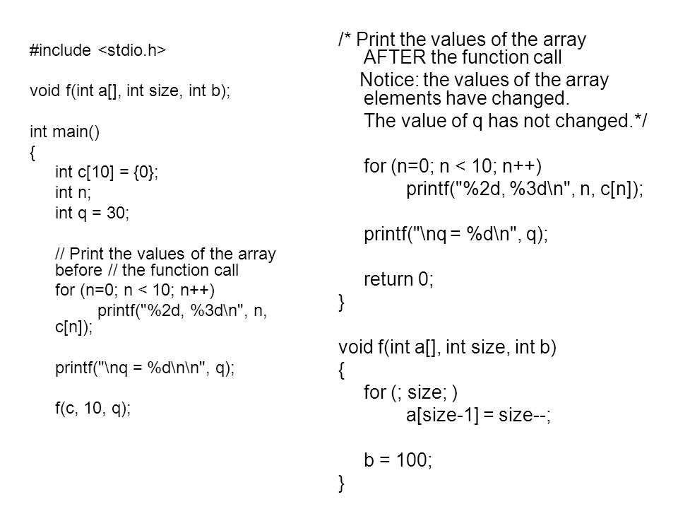 #include void f(int a[], int size, int b); int main() { int c[10] = {0}; int n; int q = 30; // Print the values of the array before // the function call for (n=0; n < 10; n++) printf( %2d, %3d\n , n, c[n]); printf( \nq = %d\n\n , q); f(c, 10, q); /* Print the values of the array AFTER the function call Notice: the values of the array elements have changed.