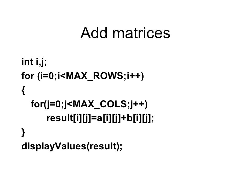 Add matrices int i,j; for (i=0;i<MAX_ROWS;i++) { for(j=0;j<MAX_COLS;j++) result[i][j]=a[i][j]+b[i][j]; } displayValues(result);