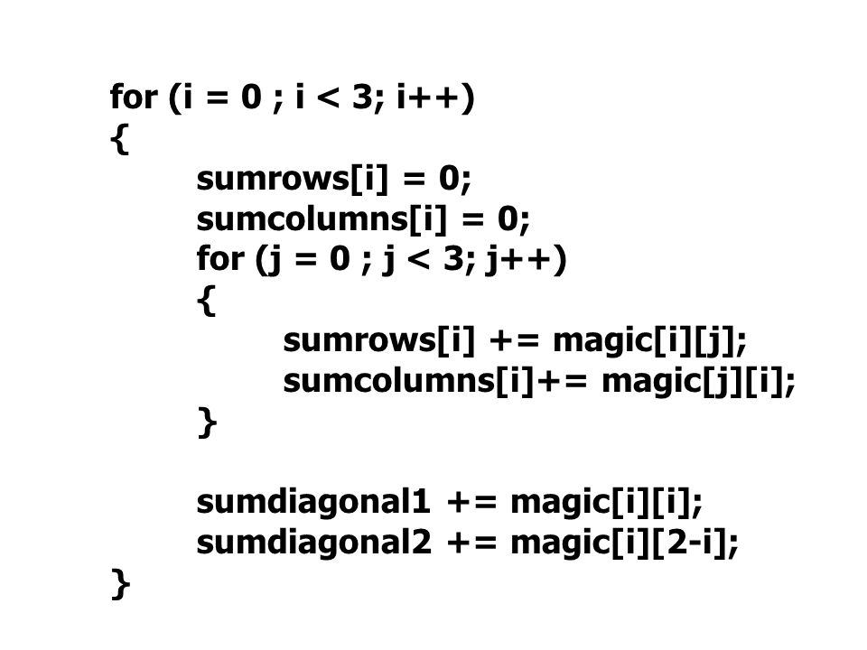 for (i = 0 ; i < 3; i++) { sumrows[i] = 0; sumcolumns[i] = 0; for (j = 0 ; j < 3; j++) { sumrows[i] += magic[i][j]; sumcolumns[i]+= magic[j][i]; } sumdiagonal1 += magic[i][i]; sumdiagonal2 += magic[i][2-i]; }