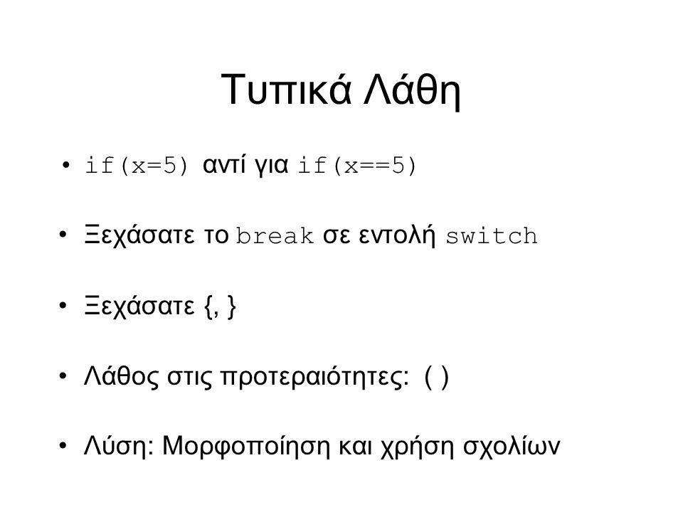 Τυπικά Λάθη if(x=5) αντί για if(x==5) Ξεχάσατε το break σε εντολή switch Ξεχάσατε {, } Λάθος στις προτεραιότητες: ( ) Λύση: Μορφοποίηση και χρήση σχολίων