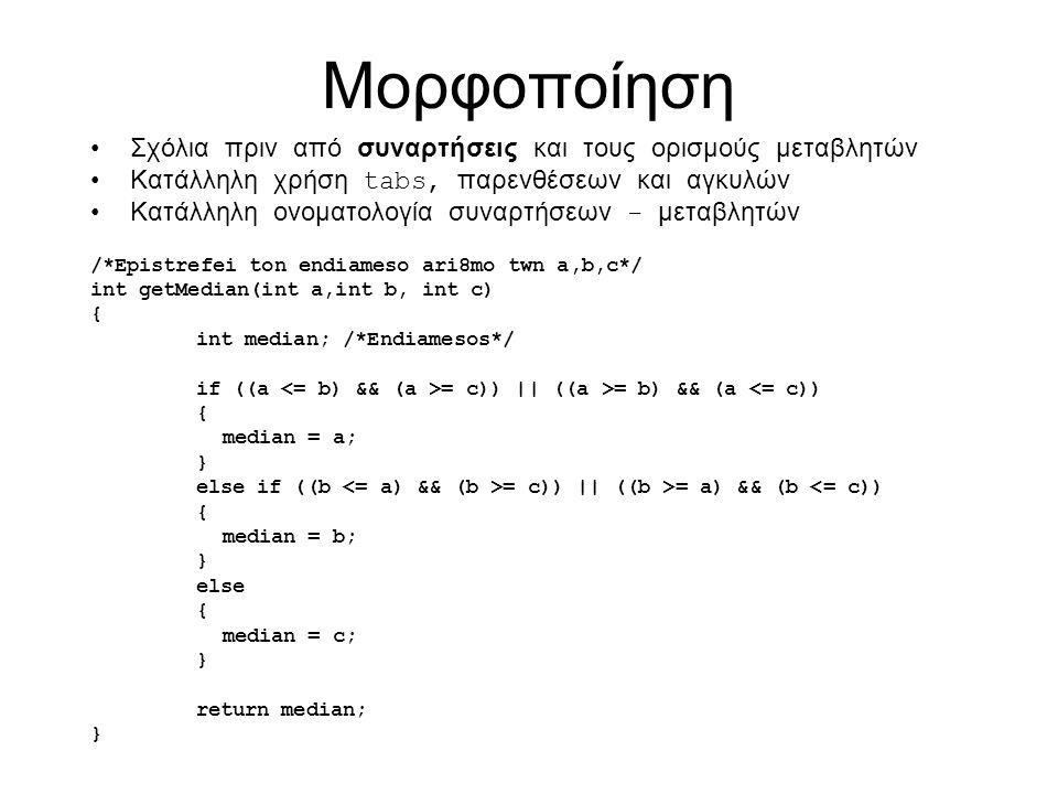 Παραδείγματα χρήσης Αρχικοποίηση int n[ 5 ] = { 1, 2, 3, 4, 5 }; –Αν δεν υπάρχουν αρκετά στοιχεία για αρχικοποίηση, τότε τα υπολοιπόμενα γίνονται 0 int n[ 5 ] = { 0 }; /* All elements 0 */ for (i = 0; i < 5; ++i) n[i] = 0; –Αν βάλουμε πιο πολλά στοιχεία από όσα έχει ο πίνακας τότε θα πάρουμε λάθος Αν αρχικοποιούμε τον πίνακα μπορούμε να μη δώσουμε μέγεθος και ο πίνακας θα είναι όσος και τα στοιχεία που δίνουμε int n[ ] = { 1, 2, 3, 4, 5 }; –5 στοιχεία, οπότε πίνακας 5 στοιχείων