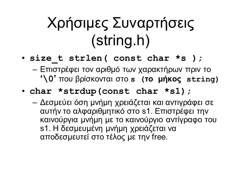 Χρήσιμες Συναρτήσεις (string.h) size_t strlen( const char *s ); –Επιστρέφει τον αριθμό των χαρακτήρων πριν το ' \0 ' που βρίσκονται στο s ( το μήκος string) char *strdup(const char *s1); –Δεσμεύει όση μνήμη χρειάζεται και αντιγράφει σε αυτήν το αλφαριθμητικό στο s1.