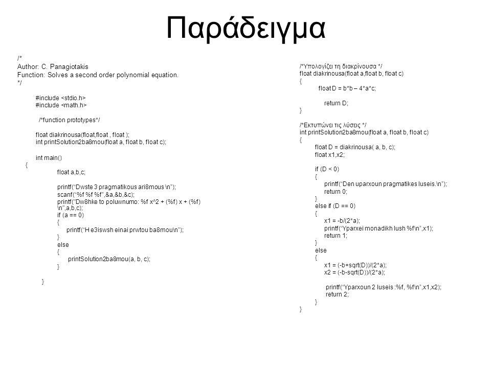 Συναρτήσεις Ανάγνωσης και Εκτύπωσης int sprintf(char *s, const char *format, …) Ισοδύναμη με την printf μόνο που η έξοδος είναι στο string s και όχι στην οθόνη int sscanf(char *s, const char *format, …) Ισοδύναμη με την scanf μόνο που η είσοδος είναι από το string s και όχι από το πληκτρολόγιο char s[100]; char f[] = 1.45 2.2 0.12 ; float t1,t2,t3; sprintf(s, %s ,f); sscanf(s, %f %f %f ,&t1,&t2,&t3); printf( s = %s\nt1 = %f t2 = %f t3 = %f\n ,s,t1,t2,t3);