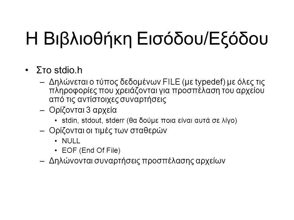 Η Βιβλιοθήκη Εισόδου/Εξόδου Στο stdio.h –Δηλώνεται ο τύπος δεδομένων FILE (με typedef) με όλες τις πληροφορίες που χρειάζονται για προσπέλαση του αρχείου από τις αντίστοιχες συναρτήσεις –Ορίζονται 3 αρχεία stdin, stdout, stderr (θα δούμε ποια είναι αυτά σε λίγο) –Ορίζονται οι τιμές των σταθερών NULL EOF (End Of File) –Δηλώνονται συναρτήσεις προσπέλασης αρχείων