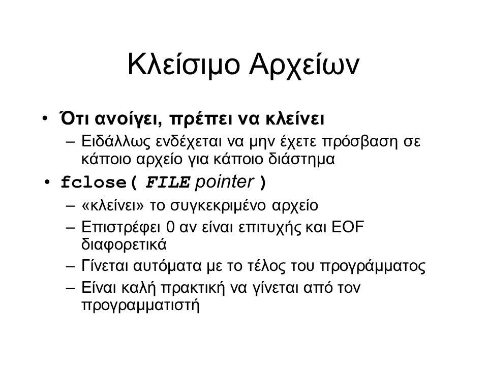 Κλείσιμο Αρχείων Ότι ανοίγει, πρέπει να κλείνει –Ειδάλλως ενδέχεται να μην έχετε πρόσβαση σε κάποιο αρχείο για κάποιο διάστημα fclose( FILE pointer ) –«κλείνει» το συγκεκριμένο αρχείο –Επιστρέφει 0 αν είναι επιτυχής και EOF διαφορετικά –Γίνεται αυτόματα με το τέλος του προγράμματος –Είναι καλή πρακτική να γίνεται από τον προγραμματιστή