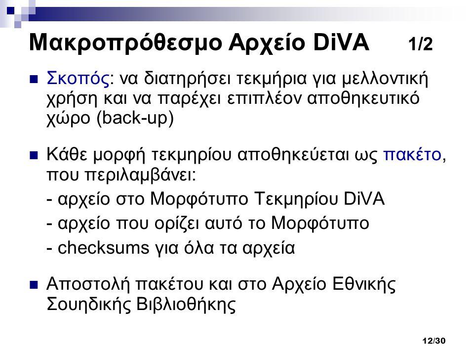 12/30 Μακροπρόθεσμο Αρχείο DiVA 1/2 Σκοπός: να διατηρήσει τεκμήρια για μελλοντική χρήση και να παρέχει επιπλέον αποθηκευτικό χώρο (back-up) Κάθε μορφή τεκμηρίου αποθηκεύεται ως πακέτο, που περιλαμβάνει: - αρχείο στο Μορφότυπο Τεκμηρίου DiVA - αρχείο που ορίζει αυτό το Μορφότυπο - checksums για όλα τα αρχεία Αποστολή πακέτου και στο Αρχείο Εθνικής Σουηδικής Βιβλιοθήκης