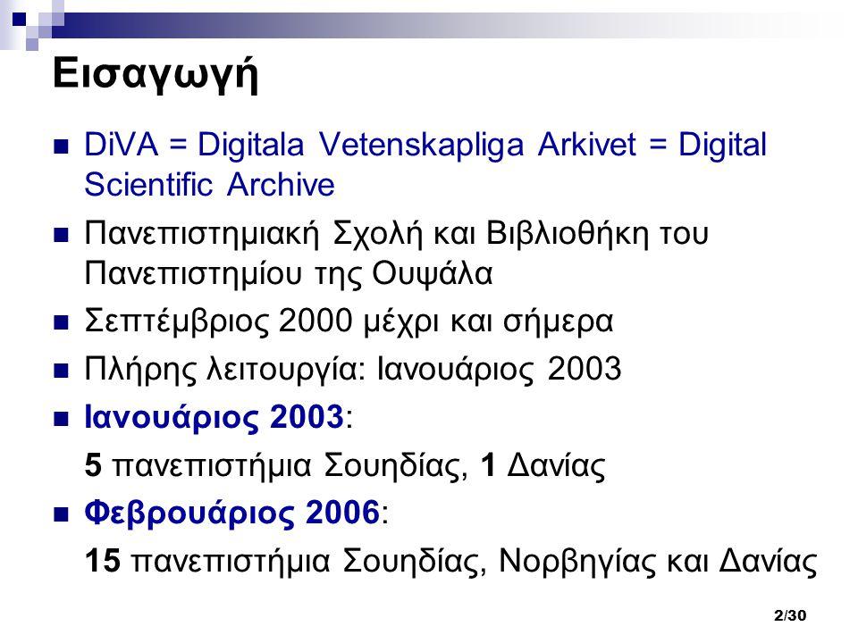 2/30 Εισαγωγή DiVA = Digitala Vetenskapliga Arkivet = Digital Scientific Archive Πανεπιστημιακή Σχολή και Βιβλιοθήκη του Πανεπιστημίου της Ουψάλα Σεπτέμβριος 2000 μέχρι και σήμερα Πλήρης λειτουργία: Ιανουάριος 2003 Ιανουάριος 2003: 5 πανεπιστήμια Σουηδίας, 1 Δανίας Φεβρουάριος 2006: 15 πανεπιστήμια Σουηδίας, Νορβηγίας και Δανίας