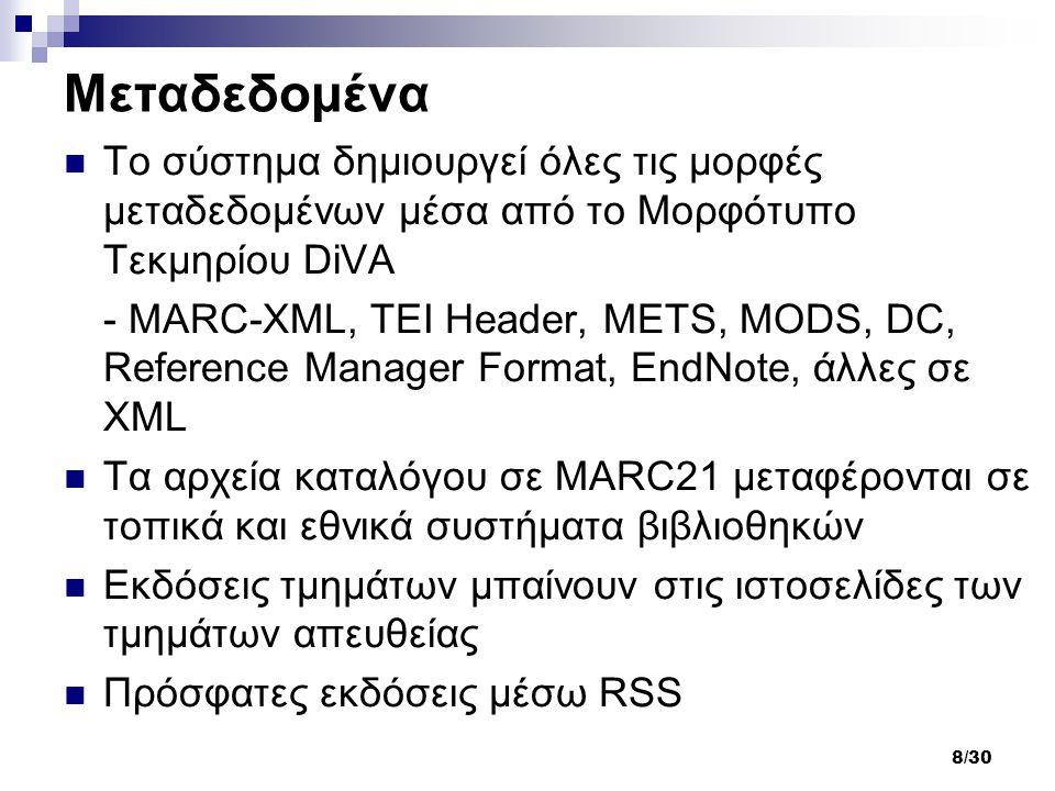 8/30 Μεταδεδομένα Το σύστημα δημιουργεί όλες τις μορφές μεταδεδομένων μέσα από το Μορφότυπο Τεκμηρίου DiVA - MARC-XML, TEI Header, METS, MODS, DC, Reference Manager Format, EndNote, άλλες σε XML Τα αρχεία καταλόγου σε MARC21 μεταφέρονται σε τοπικά και εθνικά συστήματα βιβλιοθηκών Εκδόσεις τμημάτων μπαίνουν στις ιστοσελίδες των τμημάτων απευθείας Πρόσφατες εκδόσεις μέσω RSS