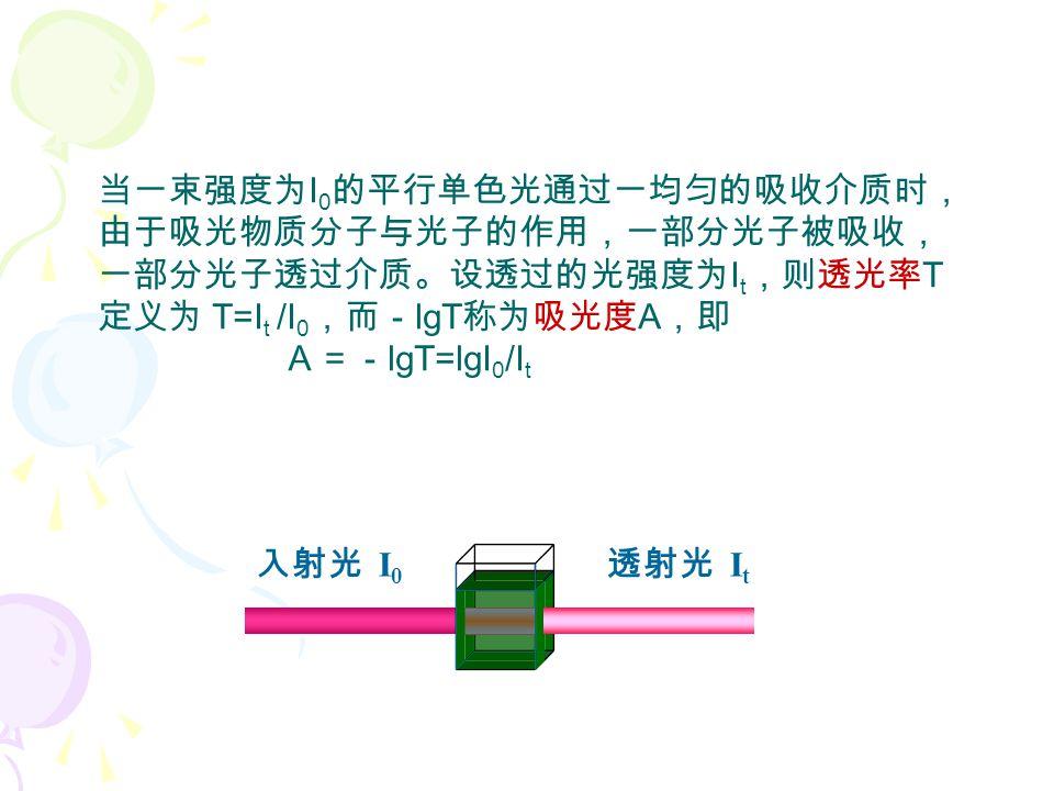 当一束强度为 I 0 的平行单色光通过一均匀的吸收介质时, 由于吸光物质分子与光子的作用,一部分光子被吸收, 一部分光子透过介质。设透过的光强度为 I t ,则透光率 T 定义为 T=I t /I 0 ,而- lgT 称为吸光度 A ,即 A=- lgT=lgI 0 /I t 入射光 I 0 透射光 I t