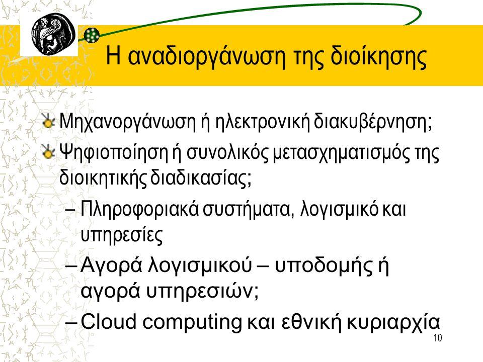 10 Η αναδιοργάνωση της διοίκησης Μηχανοργάνωση ή ηλεκτρονική διακυβέρνηση ; Ψηφιοποίηση ή συνολικός μετασχηματισμός της διοικητικής διαδικασίας ; –Πληροφοριακά συστήματα, λογισμικό και υπηρεσίες –Αγορά λογισμικού – υποδομής ή αγορά υπηρεσιών; –Cloud computing και εθνική κυριαρχία