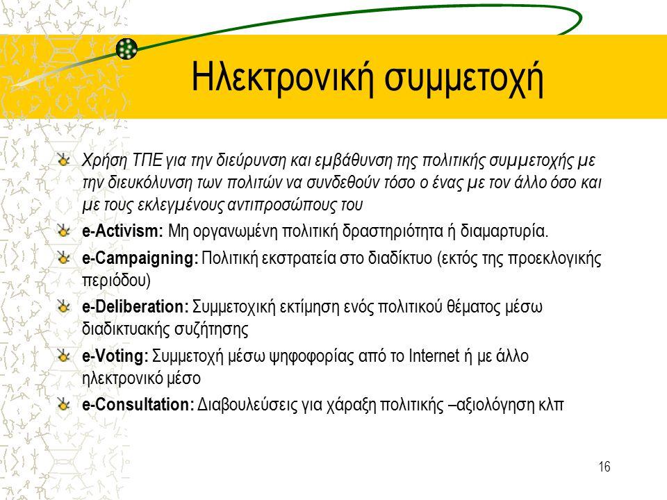 Ηλεκτρονική συμμετοχή Χρήση ΤΠΕ για την διεύρυνση και εμβάθυνση της πολιτικής συμμετοχής με την διευκόλυνση των πολιτών να συνδεθούν τόσο ο ένας με τον άλλο όσο και με τους εκλεγμένους αντιπροσώπους του e-Activism: Μη οργανωμένη πολιτική δραστηριότητα ή διαμαρτυρία.