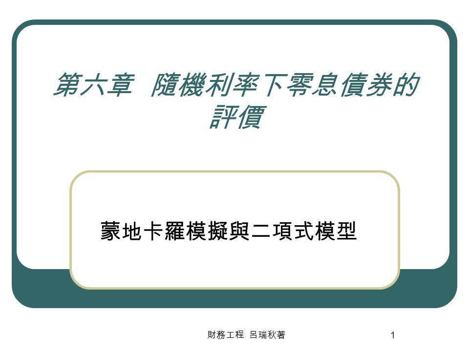 財務工程 呂瑞秋著 1 第六章 隨機利率下零息債券的 評價 蒙地卡羅模擬與二項式模型