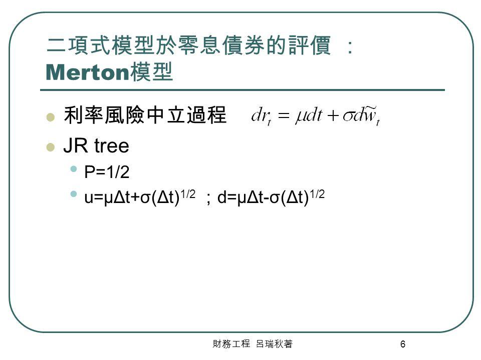 財務工程 呂瑞秋著 7 二項式模型於零息債券的評價 : Merton 模型 (Cont) rtrt r t +u r t +d r t +2u r t +u+d r t +2d 1/2 B20=1 B21=1 B22=1 B10=1/2(1+1) B11=1/2(1+1) B00=(1/2B10+1/2B11)