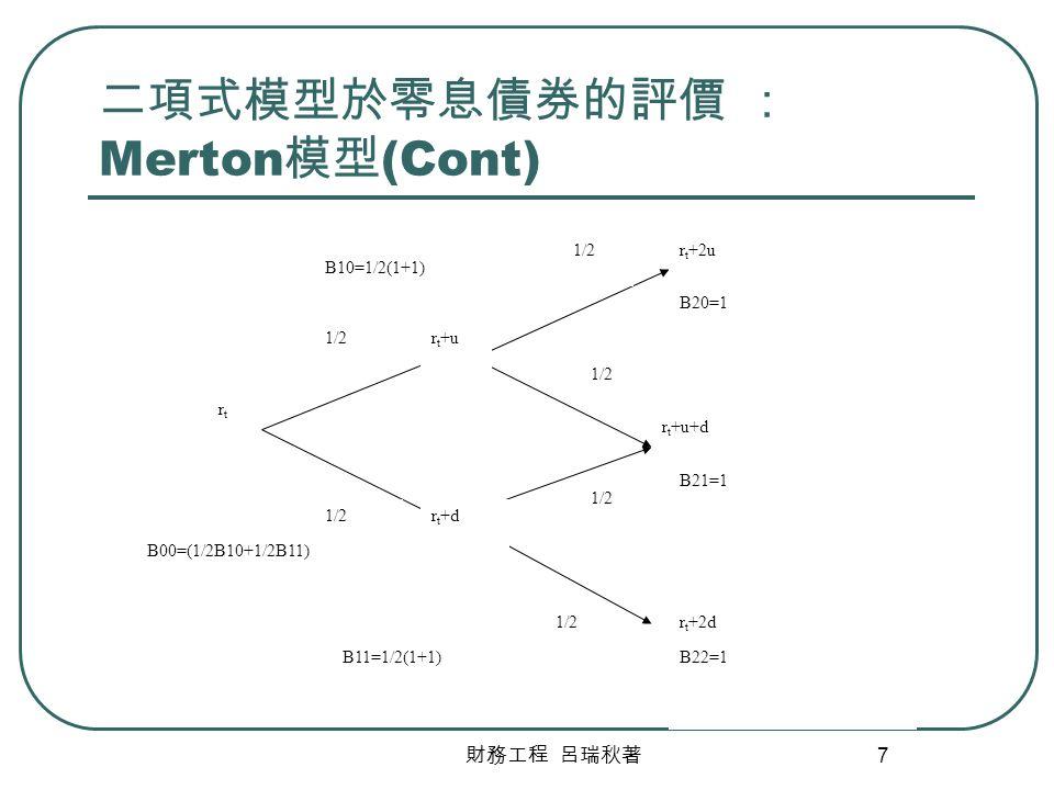 財務工程 呂瑞秋著 7 二項式模型於零息債券的評價 : Merton 模型 (Cont) rtrt r t +u r t +d r t +2u r t +u+d r t +2d 1/2 B20=1 B21=1 B22=1 B10=1/2(1+1) B11=1/2(1+1) B00=(1/2B10+1