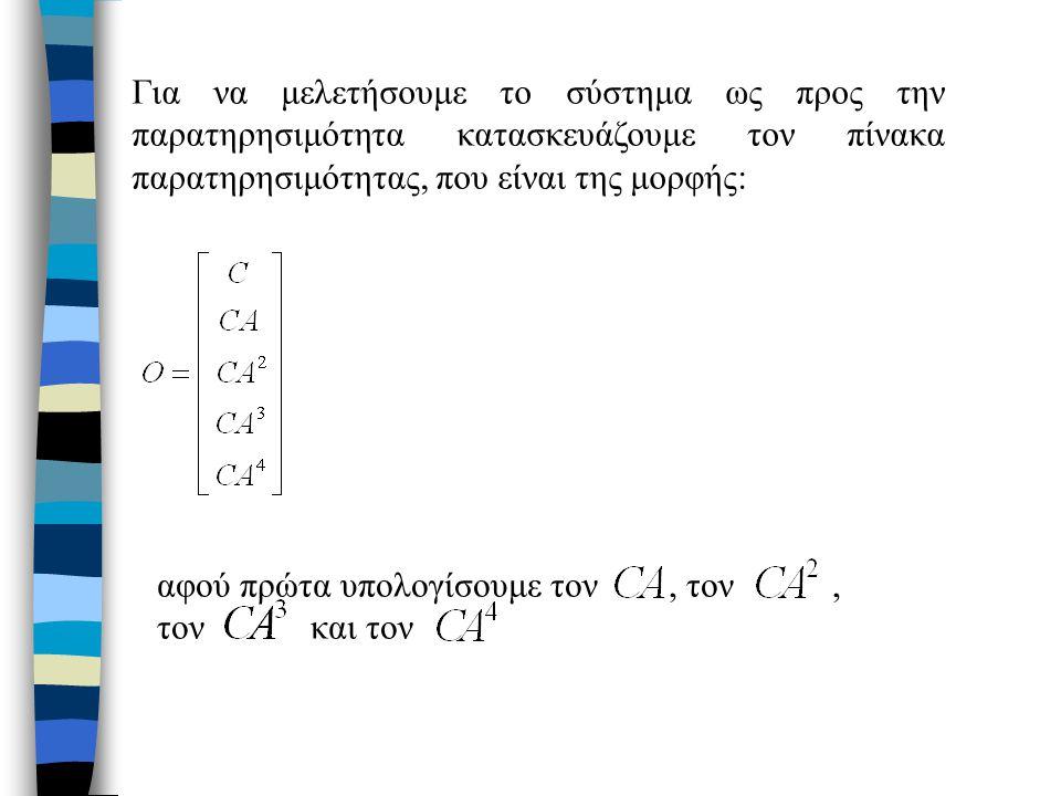 Για να μελετήσουμε το σύστημα ως προς την παρατηρησιμότητα κατασκευάζουμε τον πίνακα παρατηρησιμότητας, που είναι της μορφής: αφού πρώτα υπολογίσουμε τον, τον, τον και τον