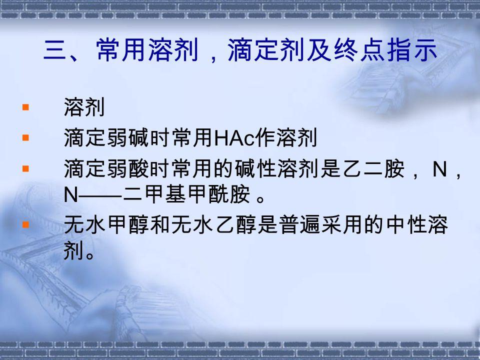  滴定剂  滴定弱碱常用的试剂是 HClO4 ,有机磺酸 也可用作滴定弱碱的滴定剂。  滴定弱酸常用的试剂是醇钠、季铵盐及碱 金属氢氧化物等。