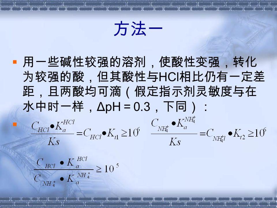 方法二  若的酸性变得与 HCl 接近, 等同甚至强于 HCl (由于 HCl 是不带电荷的酸,而 是带电荷的酸,在 D 较小 的溶剂中, HCl 的酸性显 著减弱,而几乎不受影响, 故理论上这点是可能的) 且两酸均可滴,则只能滴 定两种酸的总量。若借助 水中滴定 HCl 分量的结果, 可以求得 NH 4 Cl 的分量