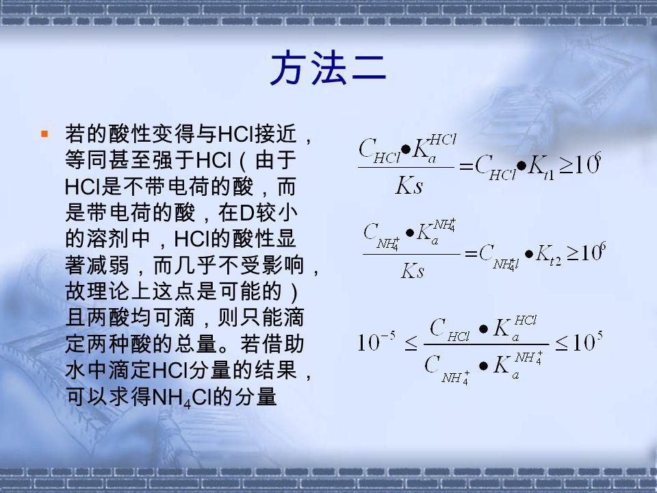 方法三  在②的基础上,若 HCl 的酸性减弱到不可滴定 的程度,而 NH 4 Cl 仍可滴,则只能滴定 NH 4 Cl 分量。若借助水中滴定 HCl 分量的结果,可以 求得酸的总量。