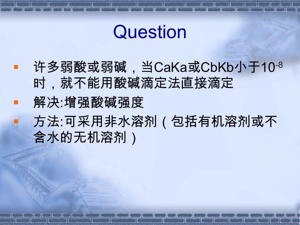 Question  许多弱酸或弱碱,当 CaKa 或 CbKb 小于 10 -8 时,就不能用酸碱滴定法直接滴定  解决 : 增强酸碱强度  方法 : 可采用非水溶剂(包括有机溶剂或不 含水的无机溶剂)