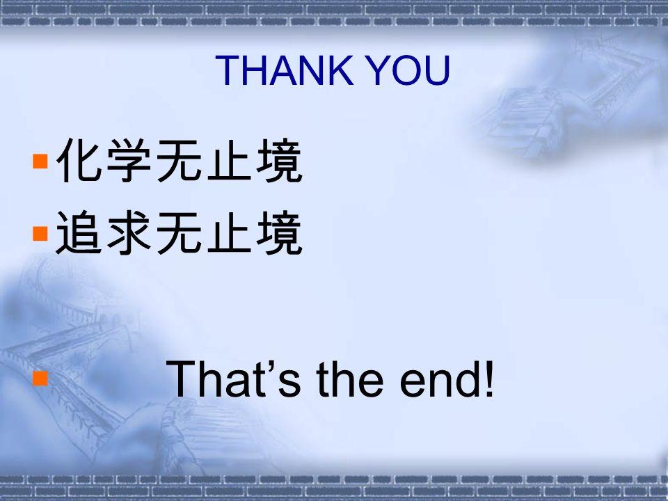 THANK YOU  化学无止境  追求无止境  That's the end!