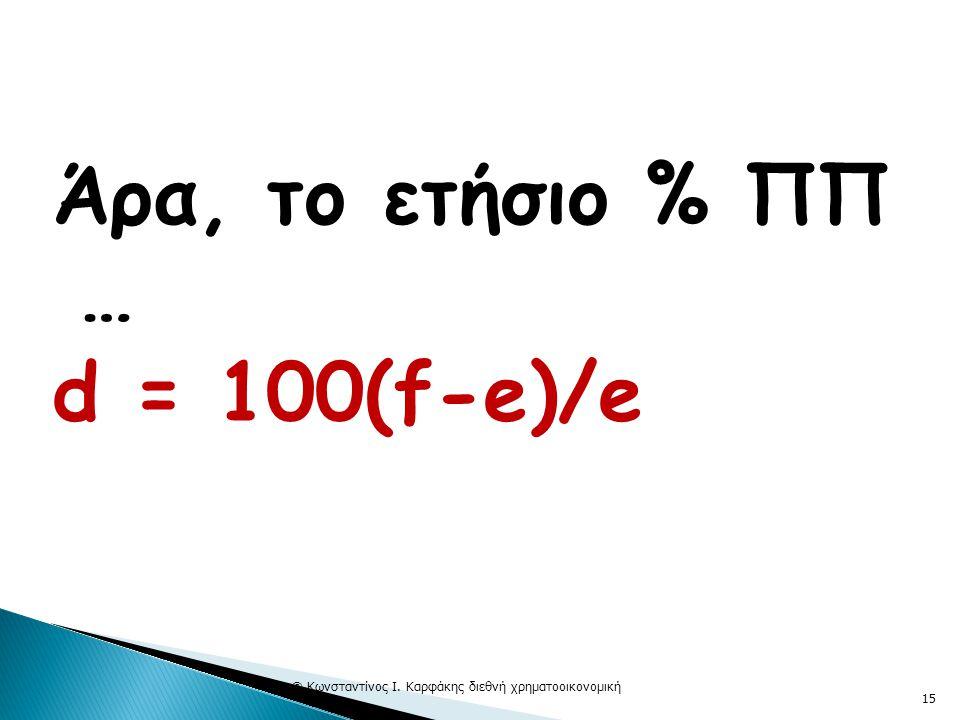 Άρα, το ετήσιο % ΠΠ … d = 100(f-e)/e © Κωνσταντίνος Ι. Καρφάκης διεθνή χρηματοοικονομική 15