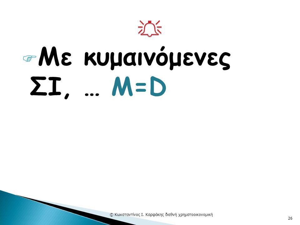  Με κυμαινόμενες ΣΙ, … M=D © Κωνσταντίνος Ι. Καρφάκης διεθνή χρηματοοικονομική 26