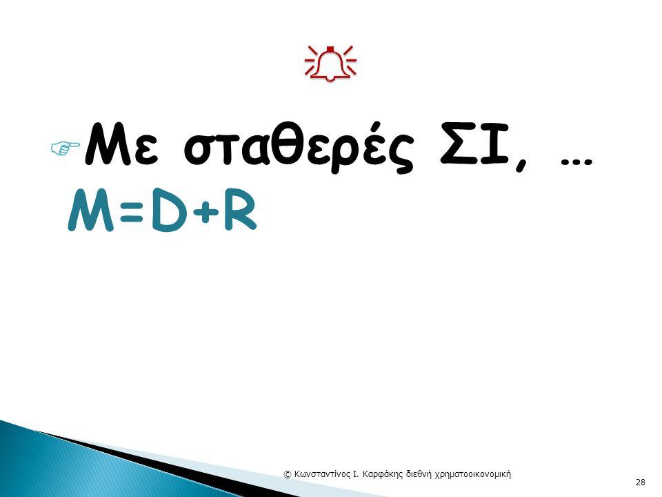  Με σταθερές ΣΙ, … Μ=D+R © Κωνσταντίνος Ι. Καρφάκης διεθνή χρηματοοικονομική 28
