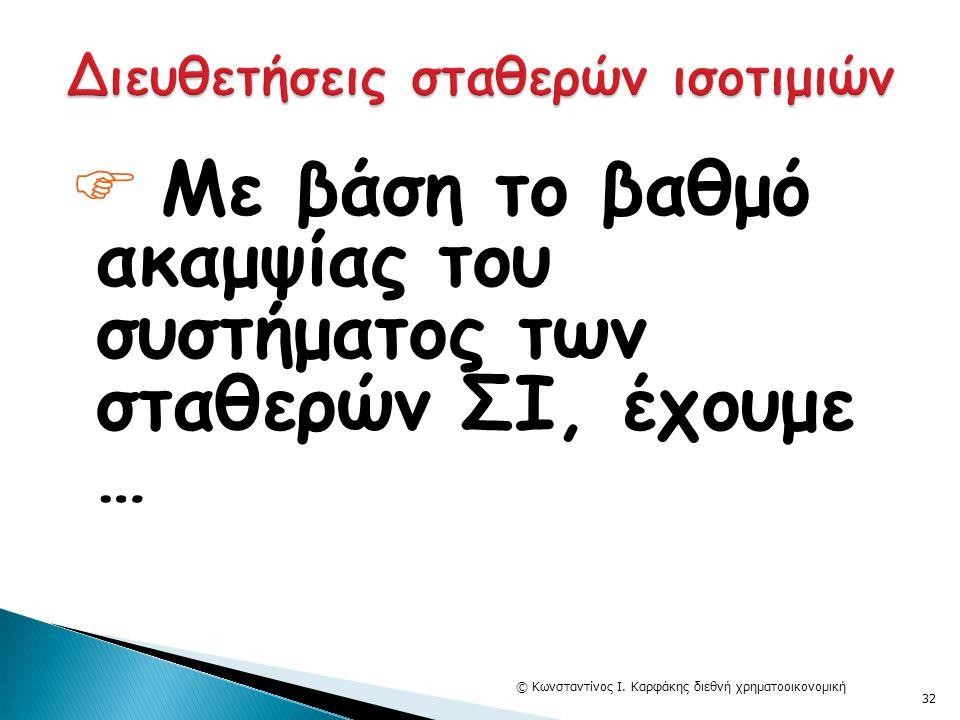  Με βάση το βαθμό ακαμψίας του συστήματος των σταθερών ΣΙ, έχουμε … © Κωνσταντίνος Ι. Καρφάκης διεθνή χρηματοοικονομική 32