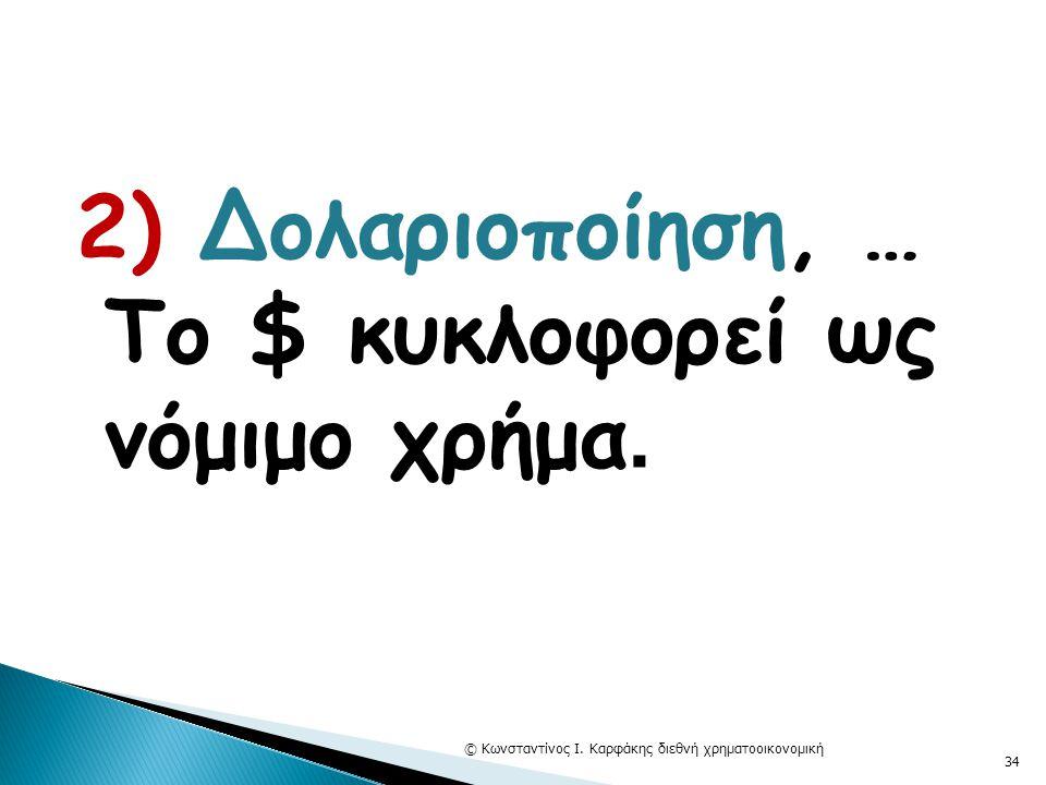 2) Δολαριοποίηση, … Το $ κυκλοφορεί ως νόμιμο χρήμα. © Κωνσταντίνος Ι. Καρφάκης διεθνή χρηματοοικονομική 34