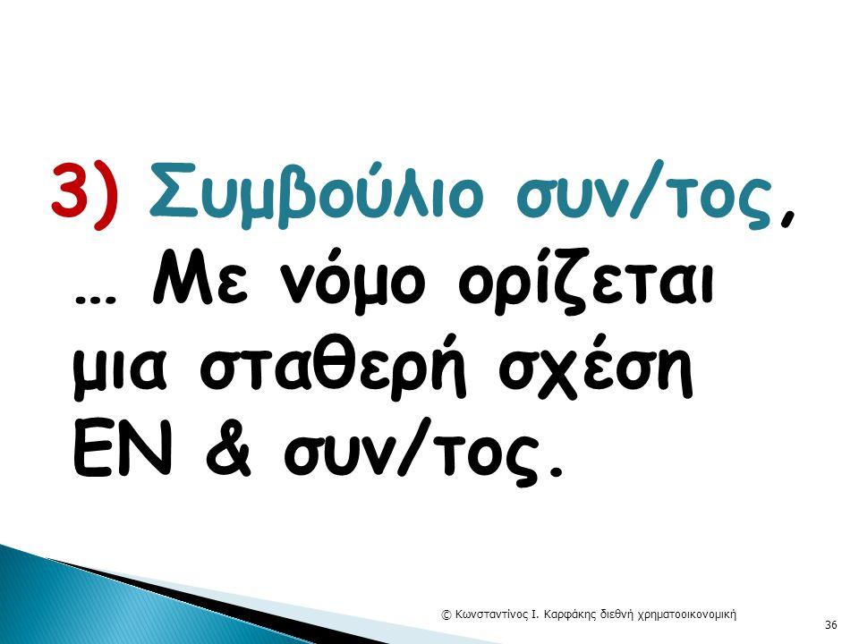 3) Συμβούλιο συν/τος, … Με νόμο ορίζεται μια σταθερή σχέση ΕΝ & συν/τος. © Κωνσταντίνος Ι. Καρφάκης διεθνή χρηματοοικονομική 36
