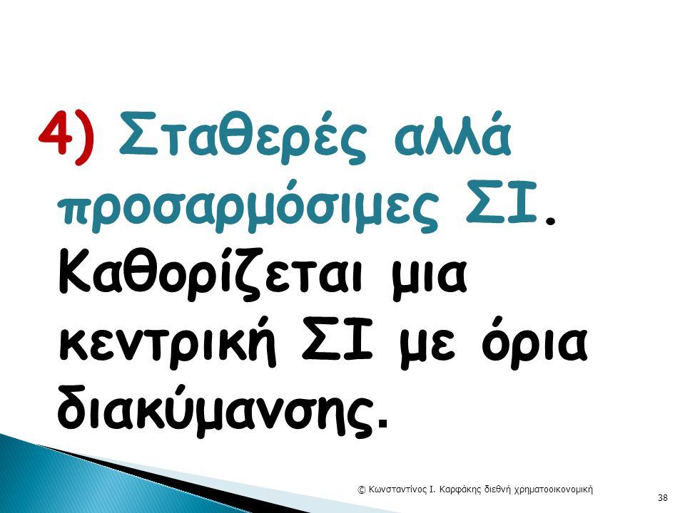 4) Σταθερές αλλά προσαρμόσιμες ΣΙ. Καθορίζεται μια κεντρική ΣΙ με όρια διακύμανσης. © Κωνσταντίνος Ι. Καρφάκης διεθνή χρηματοοικονομική 38