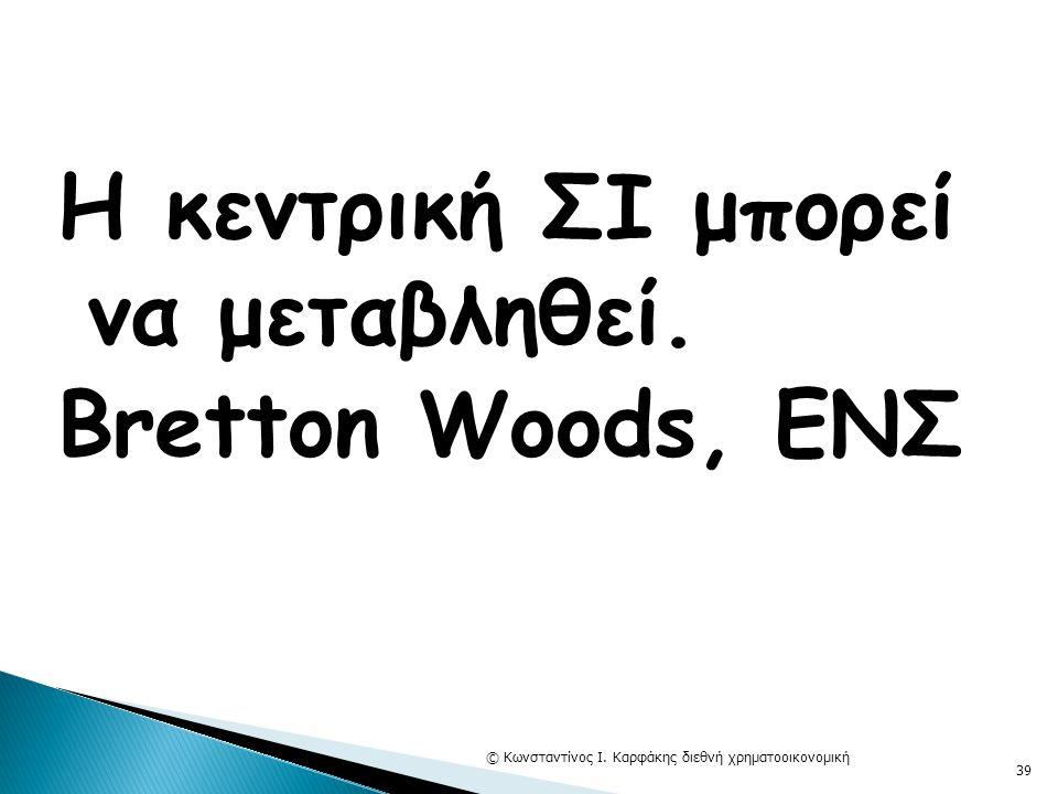 Η κεντρική ΣΙ μπορεί να μεταβληθεί. Bretton Woods, ΕΝΣ © Κωνσταντίνος Ι. Καρφάκης διεθνή χρηματοοικονομική 39
