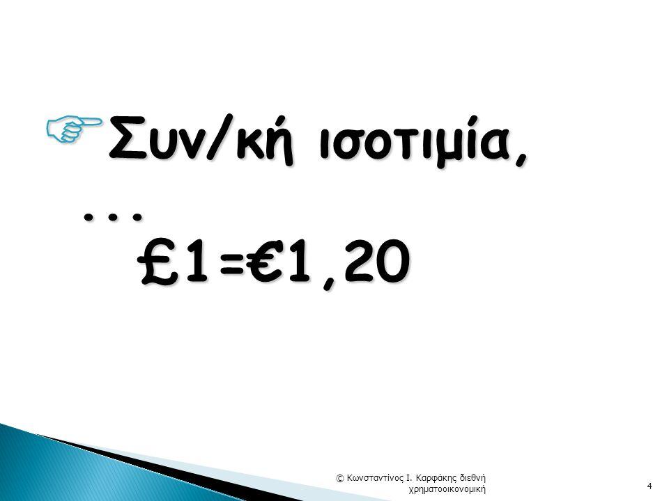  Συν/κή ισοτιμία,... £1=€1,20 £1=€1,20 © Κωνσταντίνος Ι. Καρφάκης διεθνή χρηματοοικονομική 4