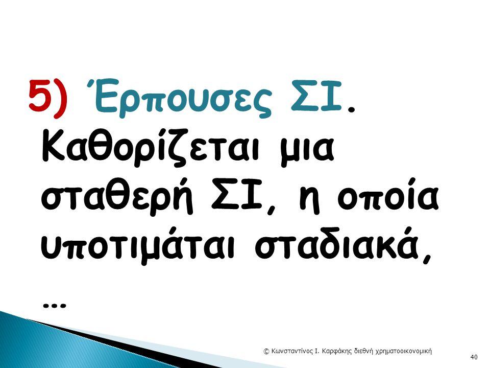 5) Έρπουσες ΣΙ. Καθορίζεται μια σταθερή ΣΙ, η οποία υποτιμάται σταδιακά, … © Κωνσταντίνος Ι. Καρφάκης διεθνή χρηματοοικονομική 40