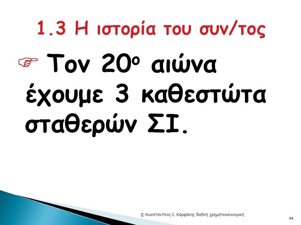  Τον 20 ο αιώνα έχουμε 3 καθεστώτα σταθερών ΣΙ. © Κωνσταντίνος Ι. Καρφάκης διεθνή χρηματοοικονομική 44
