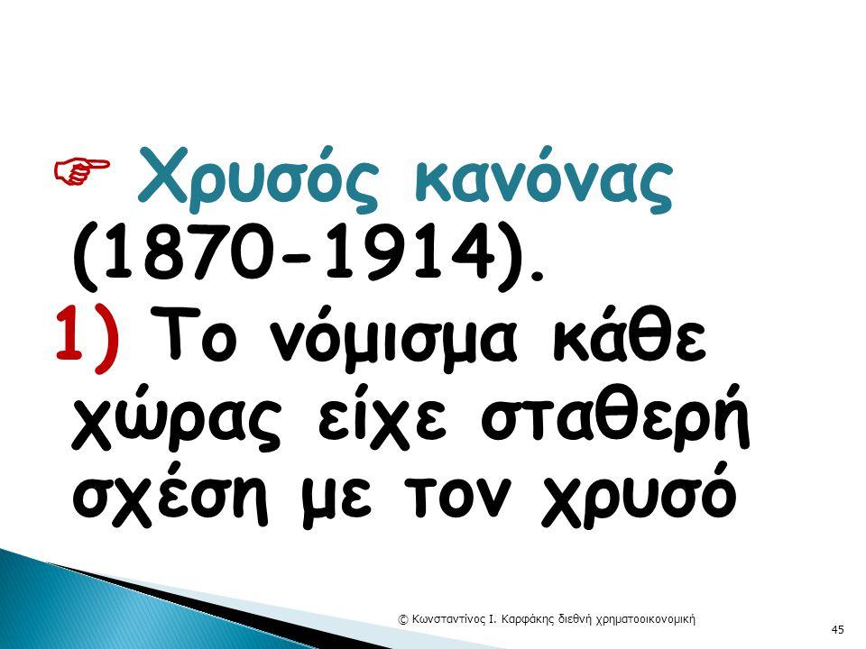  Χρυσός κανόνας (1870-1914). 1) Το νόμισμα κάθε χώρας είχε σταθερή σχέση με τον χρυσό © Κωνσταντίνος Ι. Καρφάκης διεθνή χρηματοοικονομική 45